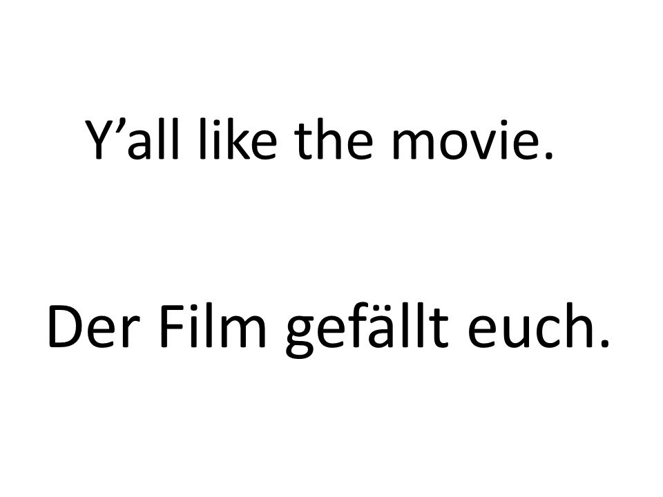 Yall like the movie. Der Film gefällt euch.