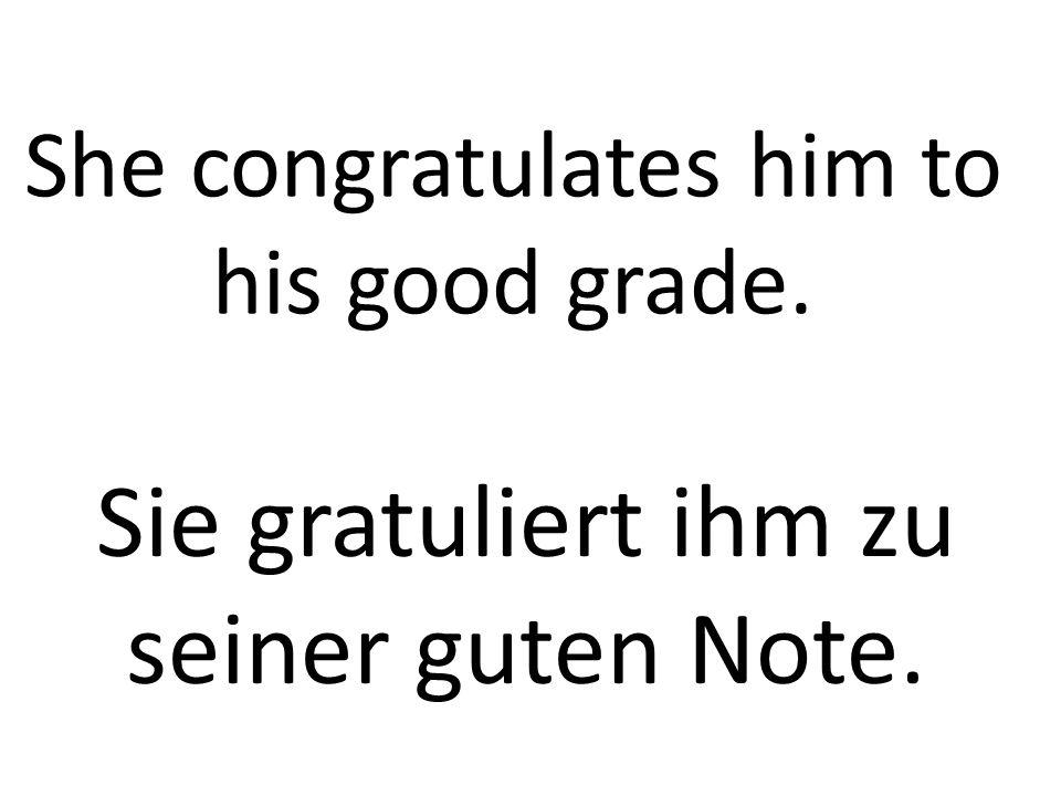 She congratulates him to his good grade. Sie gratuliert ihm zu seiner guten Note.
