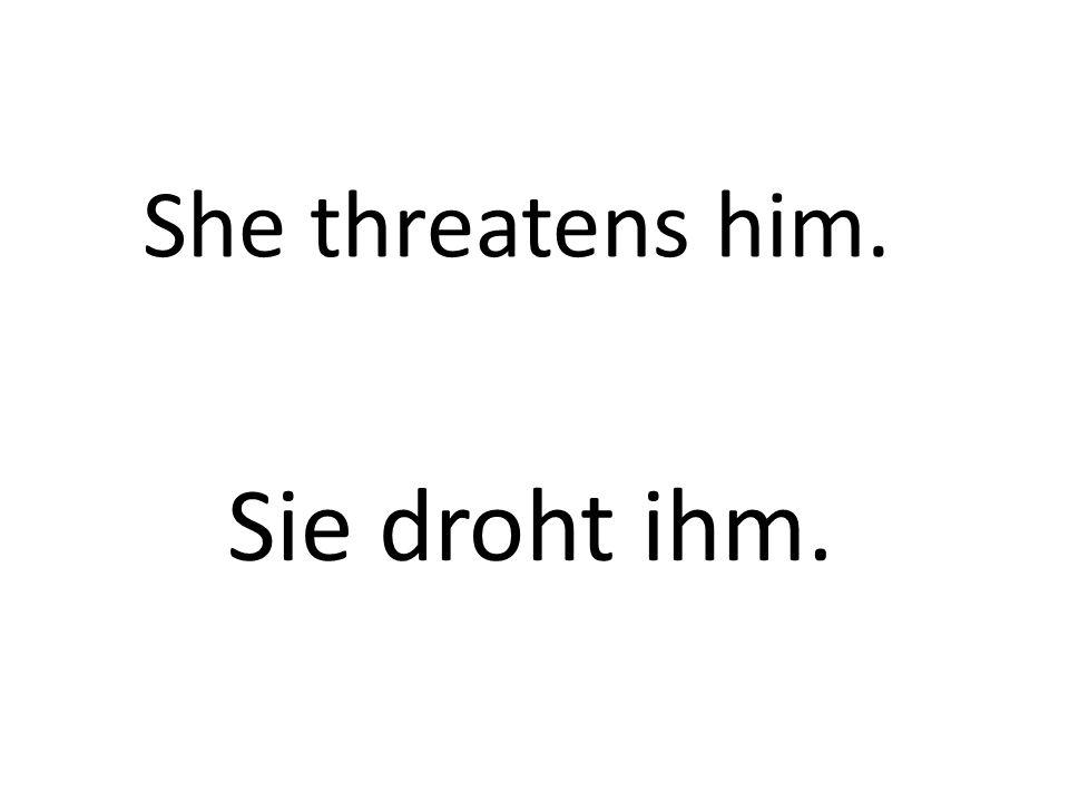 She threatens him. Sie droht ihm.