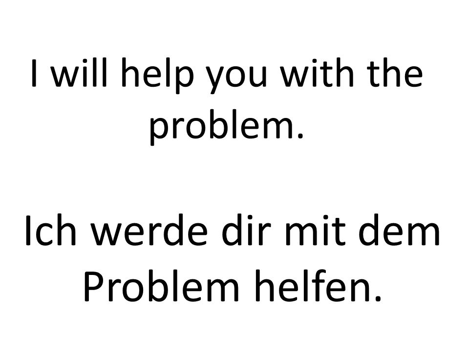 I will help you with the problem. Ich werde dir mit dem Problem helfen.