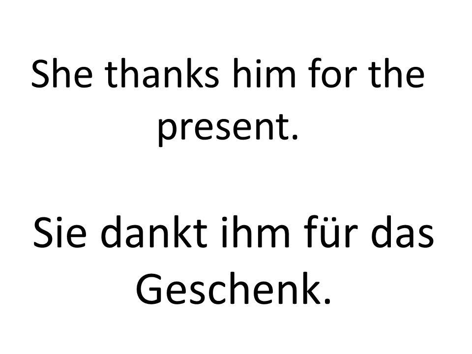 She thanks him for the present. Sie dankt ihm für das Geschenk.