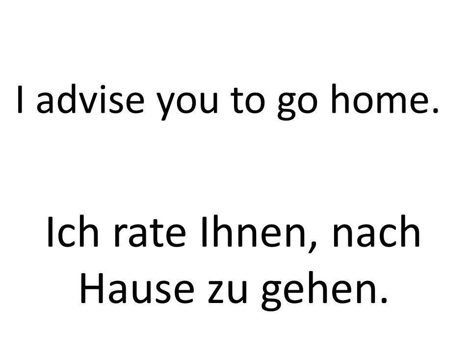 I advise you to go home. Ich rate Ihnen, nach Hause zu gehen.