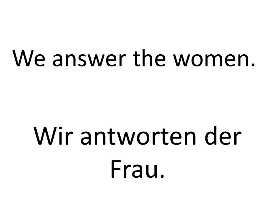 We answer the women. Wir antworten der Frau.