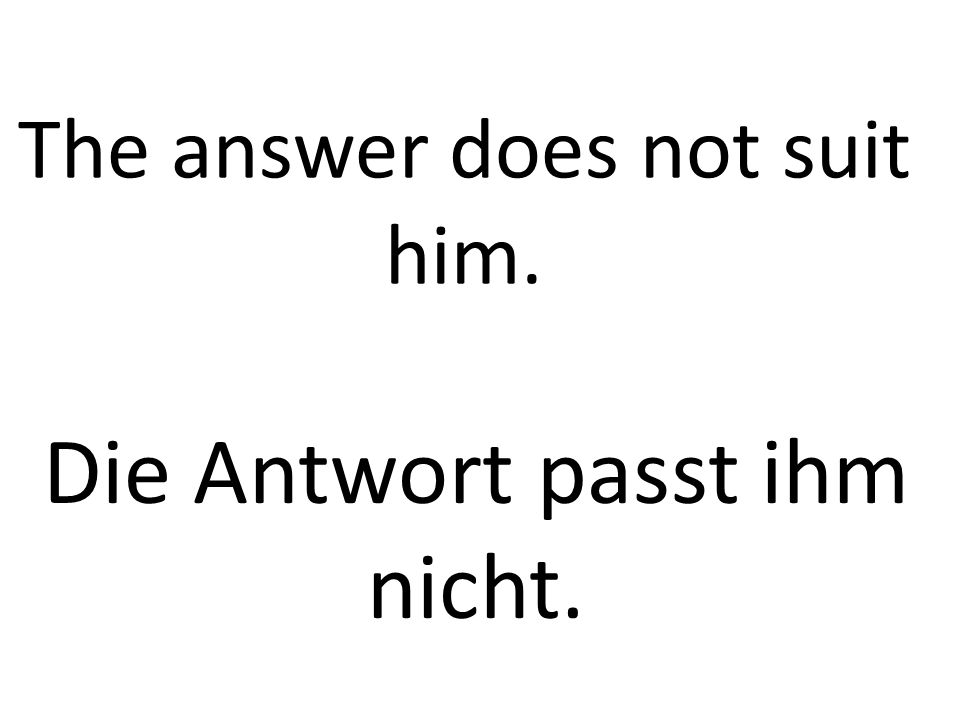The answer does not suit him. Die Antwort passt ihm nicht.