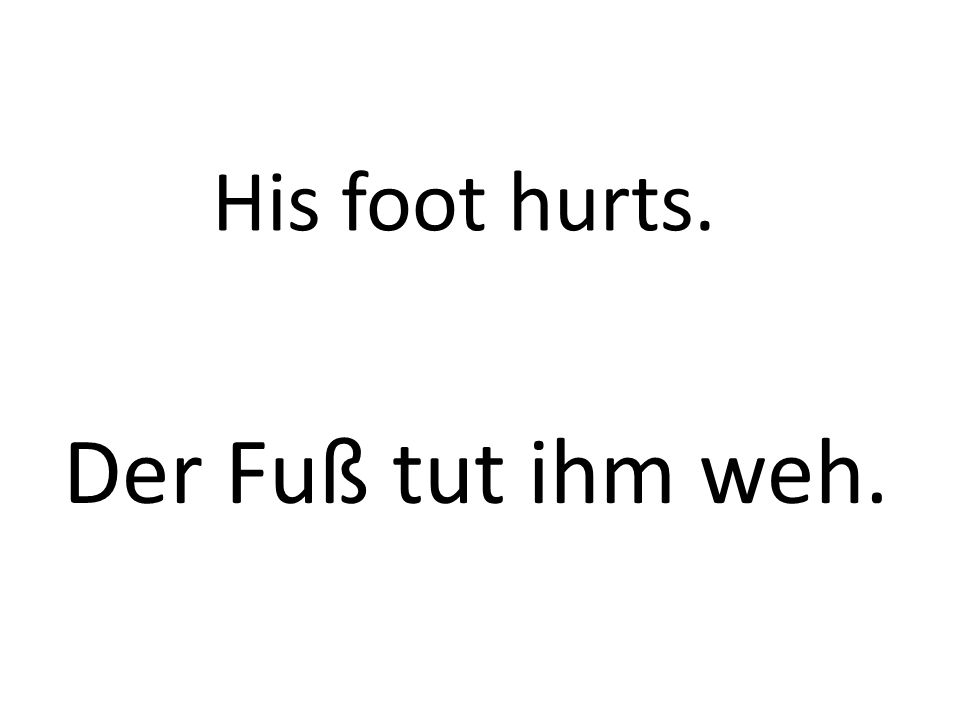 His foot hurts. Der Fuß tut ihm weh.