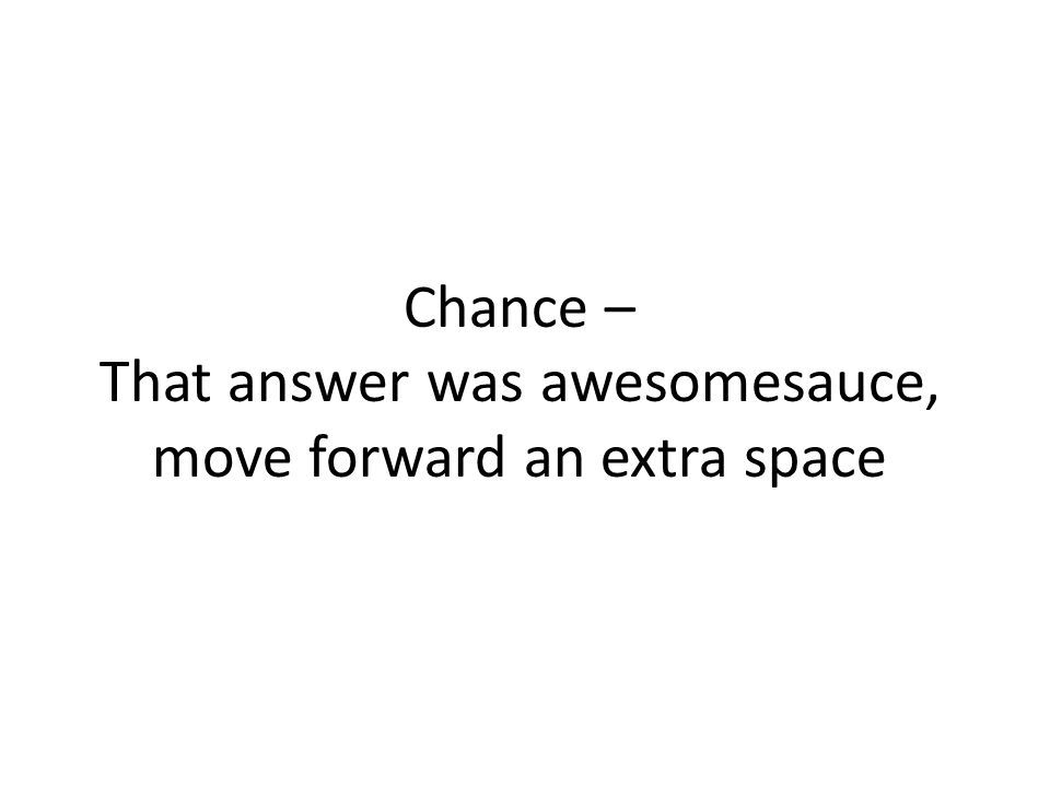 Chance – That answer was awesomesauce, move forward an extra space
