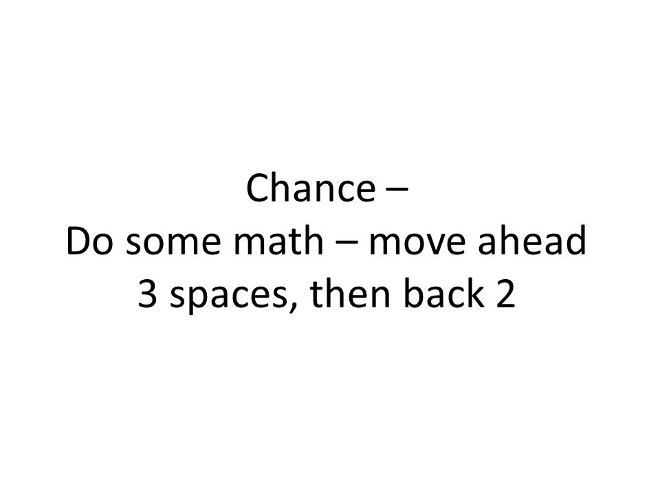 Chance – Do some math – move ahead 3 spaces, then back 2