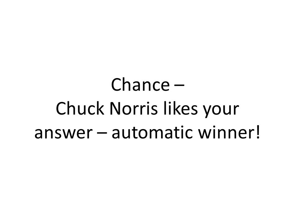 Chance – Chuck Norris likes your answer – automatic winner!