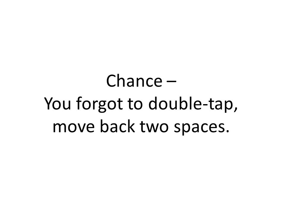 Chance – You forgot to double-tap, move back two spaces.