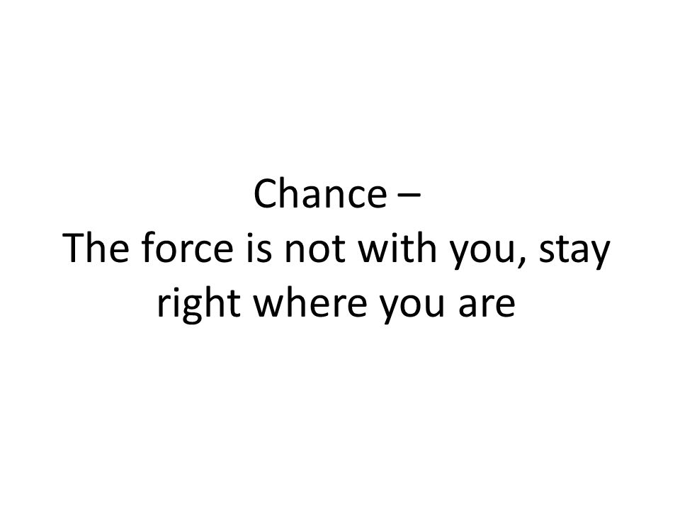 Chance – The force is not with you, stay right where you are