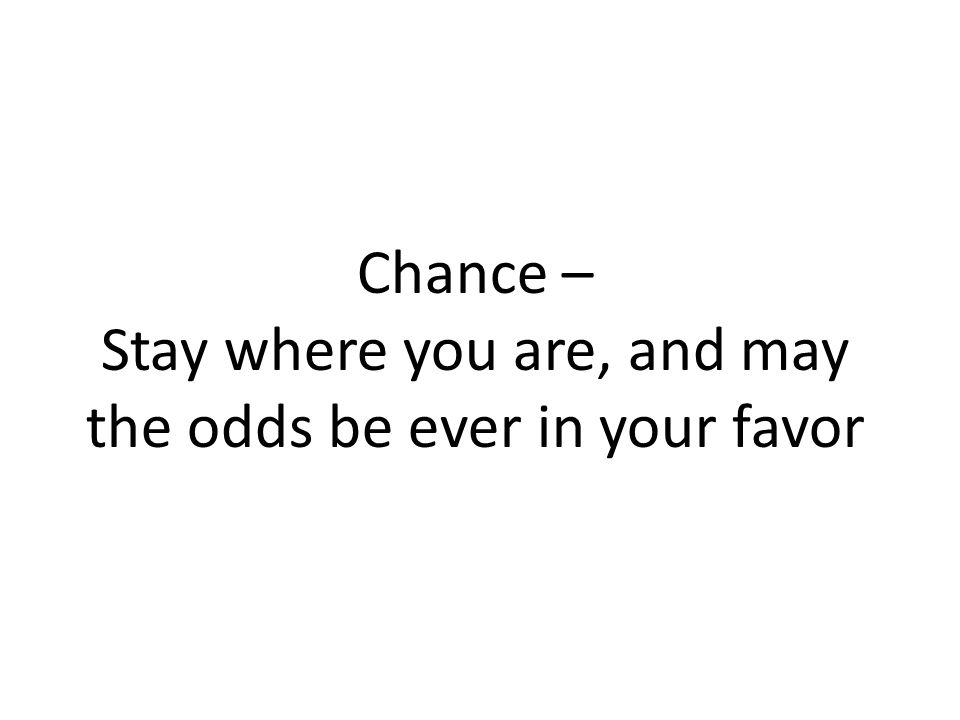 Chance – Stay where you are, and may the odds be ever in your favor