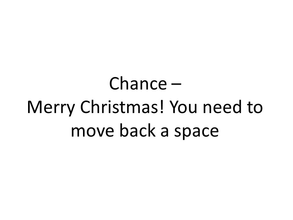 Chance – Merry Christmas! You need to move back a space