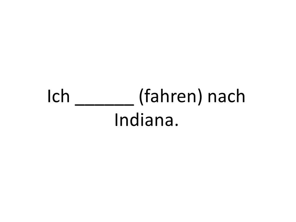 Ich ______ (fahren) nach Indiana.