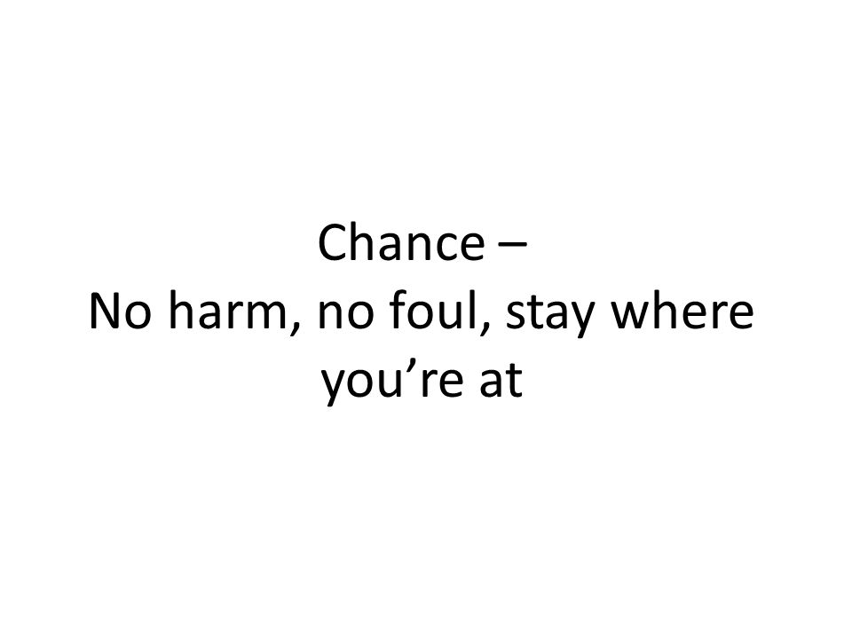 Chance – No harm, no foul, stay where youre at