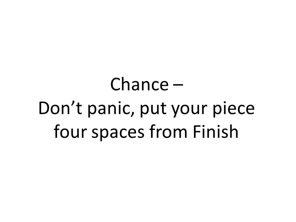 Chance – Dont panic, put your piece four spaces from Finish