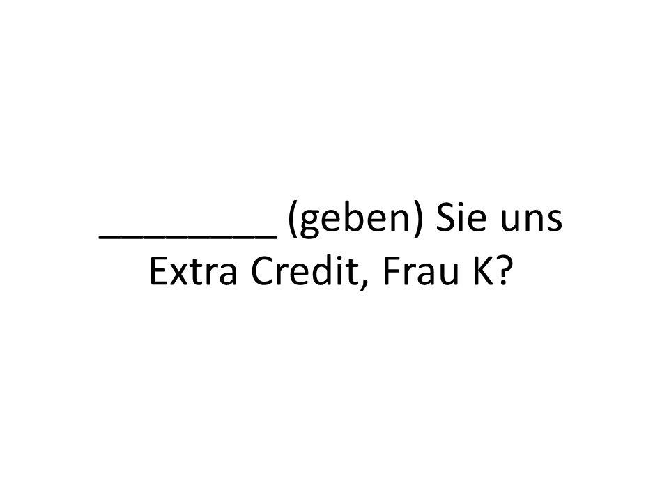 ________ (geben) Sie uns Extra Credit, Frau K