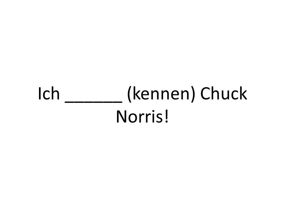Ich ______ (kennen) Chuck Norris!