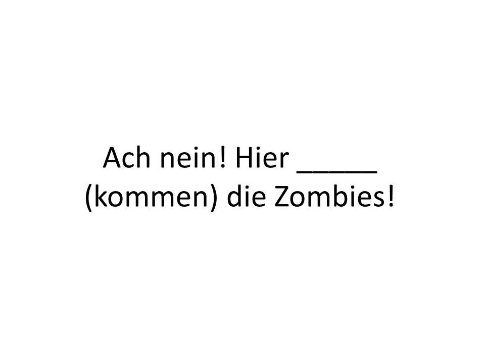 Ach nein! Hier _____ (kommen) die Zombies!