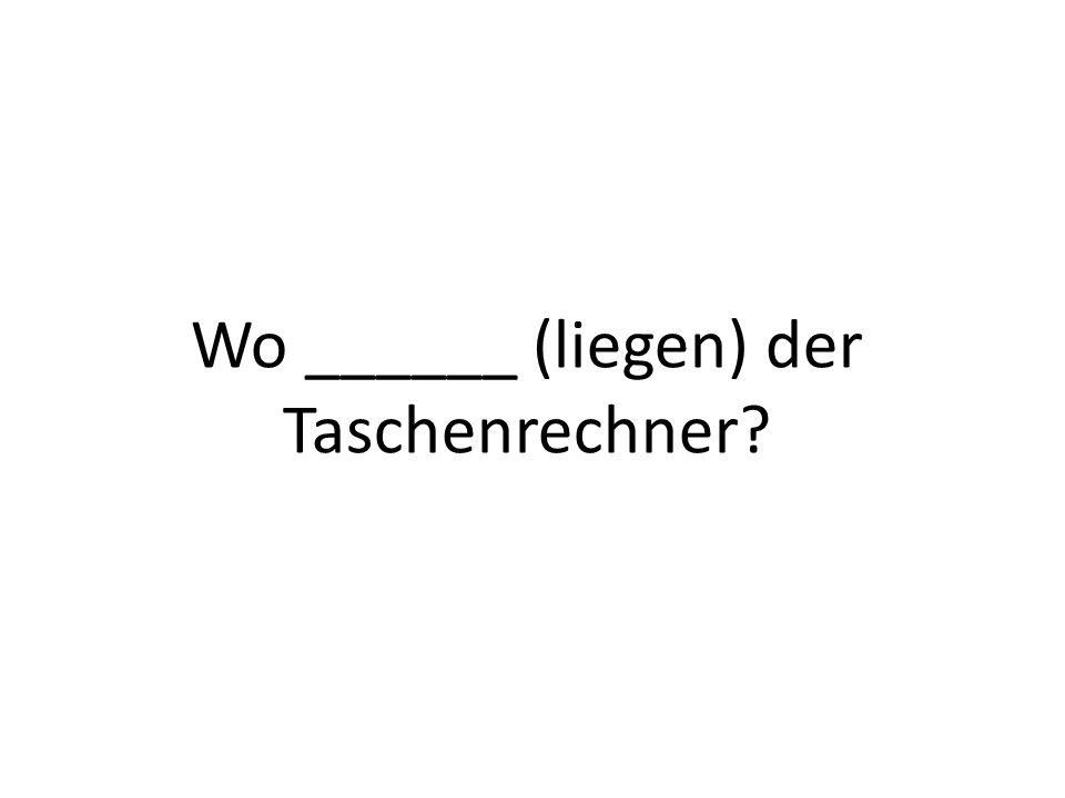 Wo ______ (liegen) der Taschenrechner?