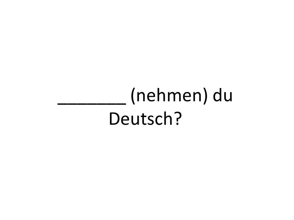 _______ (nehmen) du Deutsch?