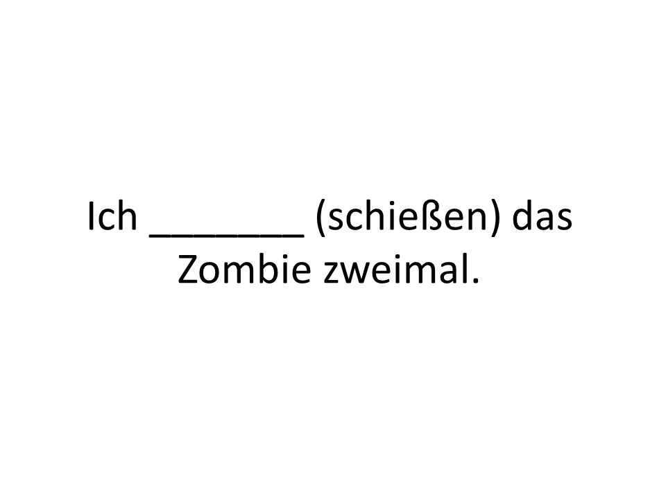 Ich _______ (schießen) das Zombie zweimal.