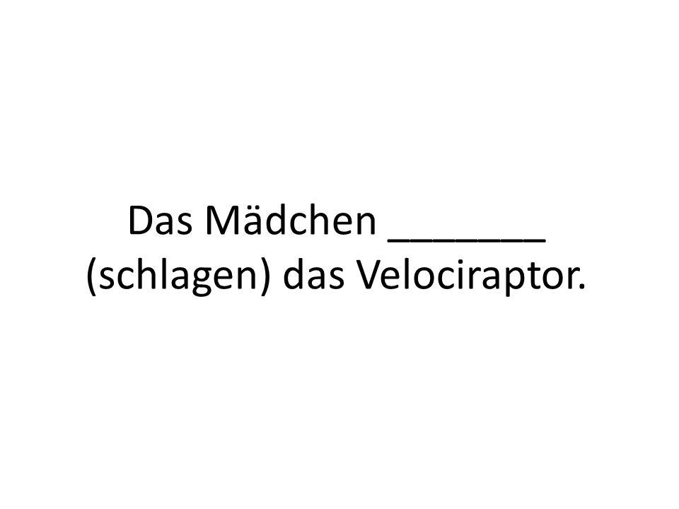 Das Mädchen _______ (schlagen) das Velociraptor.