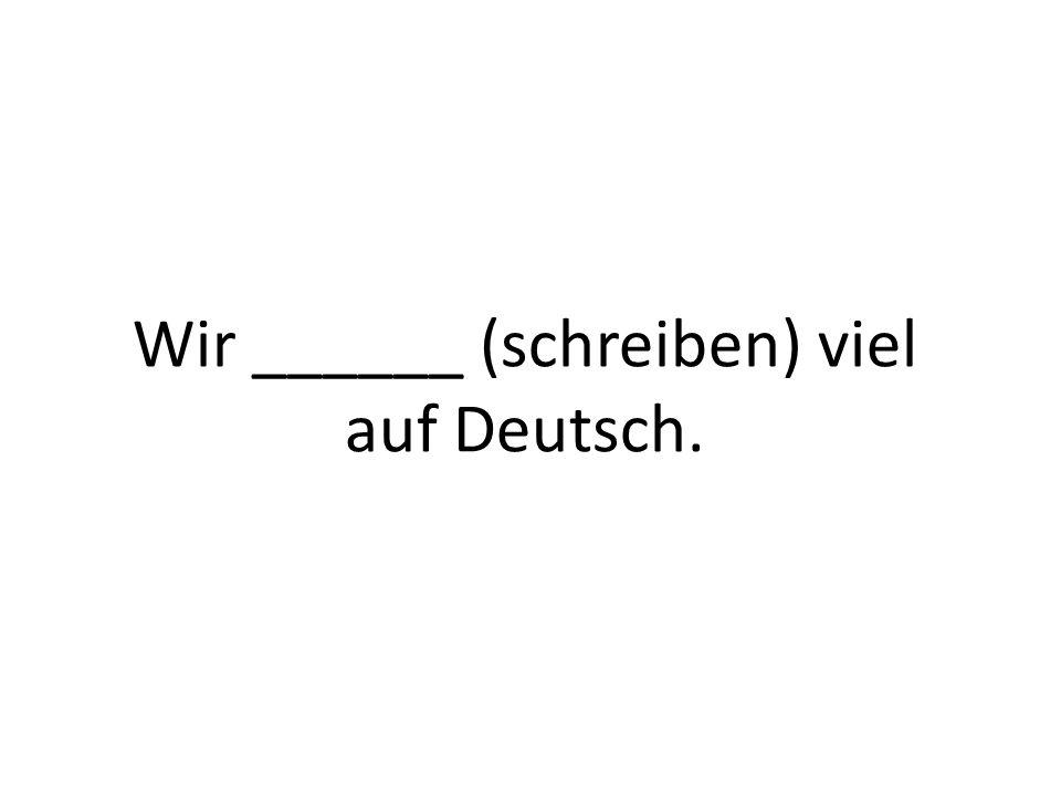 Wir ______ (schreiben) viel auf Deutsch.