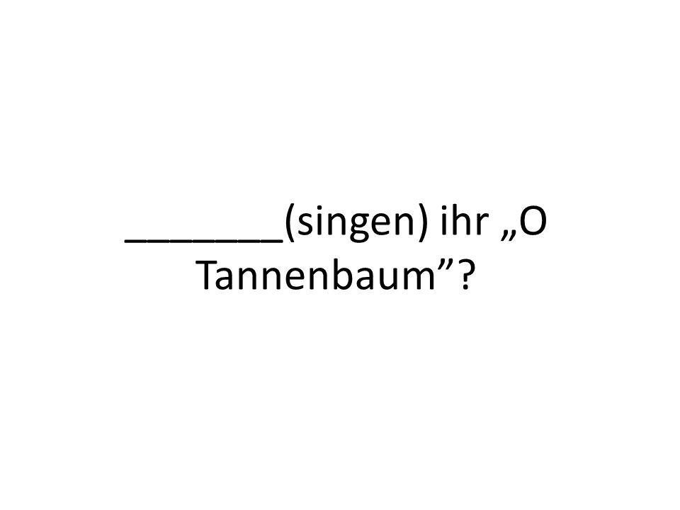 _______(singen) ihr O Tannenbaum?