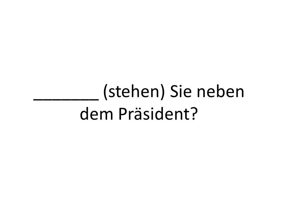 _______ (stehen) Sie neben dem Präsident