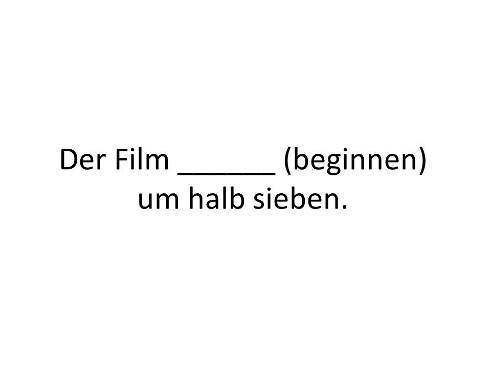 Der Film ______ (beginnen) um halb sieben.