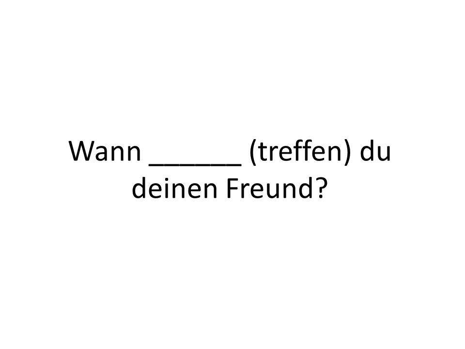Wann ______ (treffen) du deinen Freund