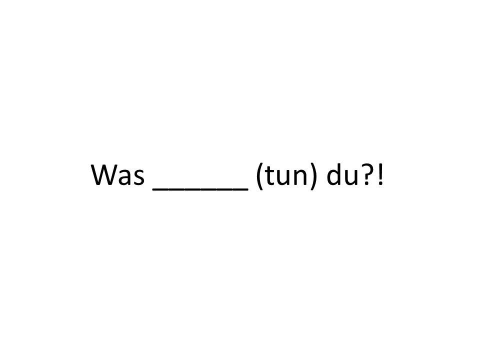 Was ______ (tun) du !