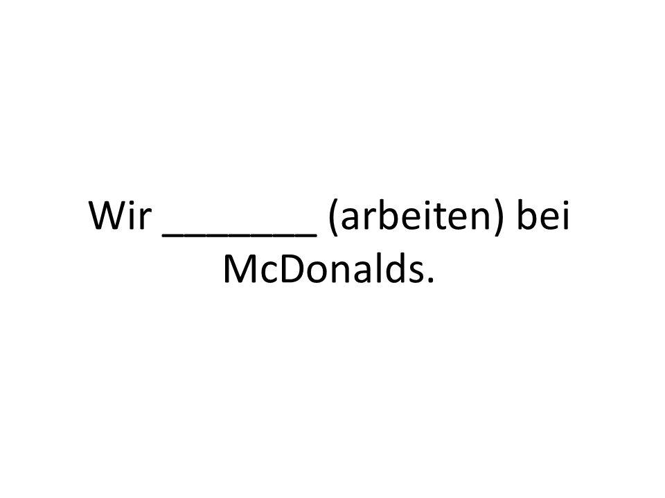 Wir _______ (arbeiten) bei McDonalds.