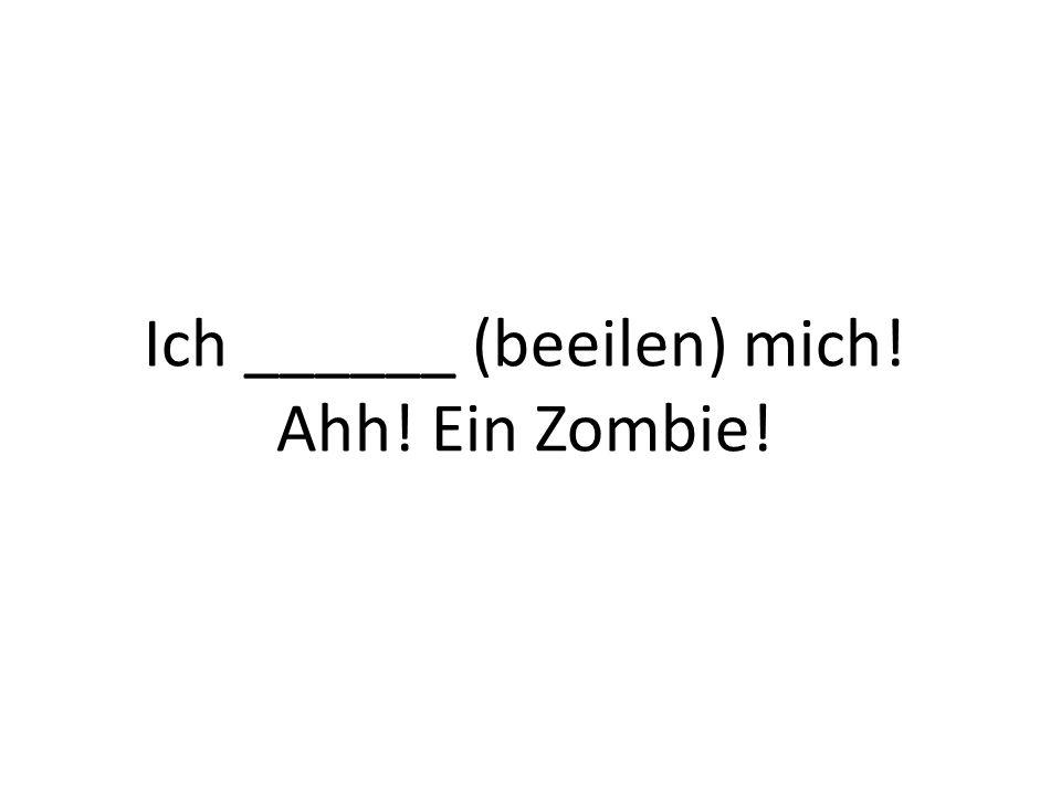 Ich ______ (beeilen) mich! Ahh! Ein Zombie!