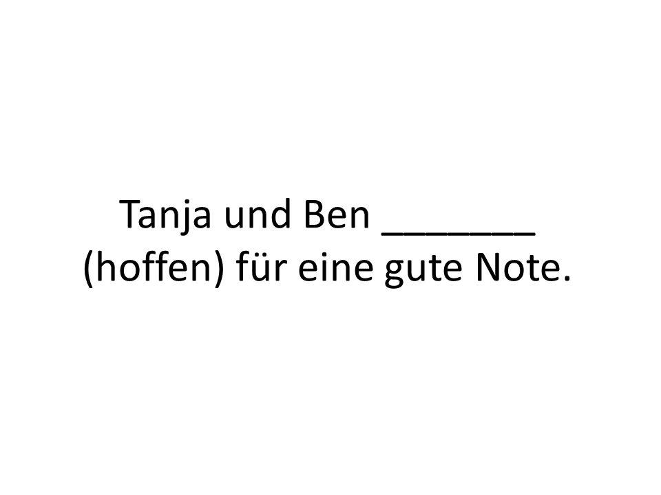 Tanja und Ben _______ (hoffen) für eine gute Note.