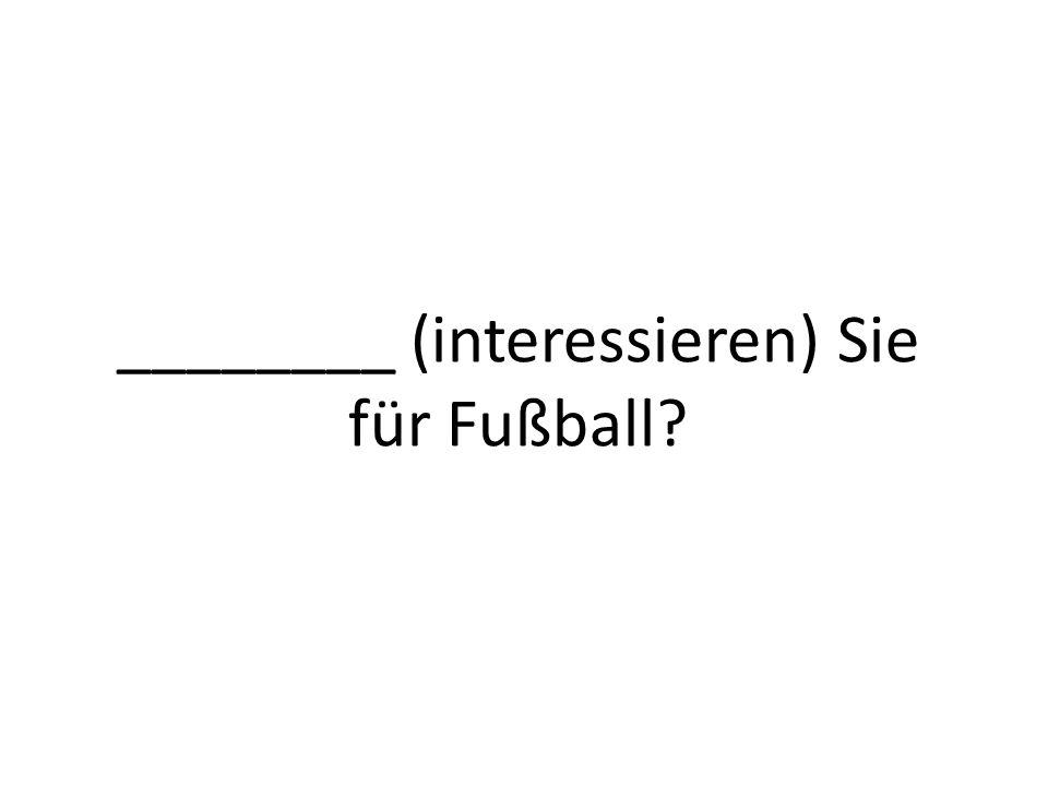 ________ (interessieren) Sie für Fußball