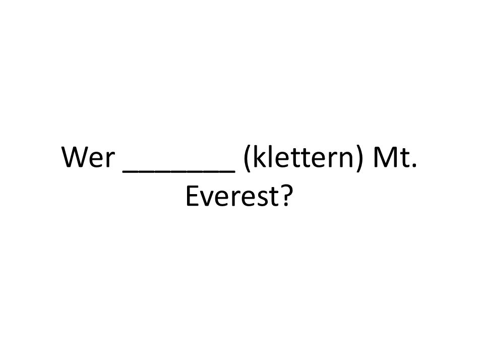 Wer _______ (klettern) Mt. Everest?