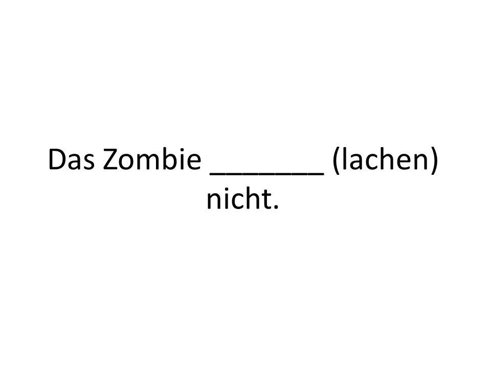 Das Zombie _______ (lachen) nicht.