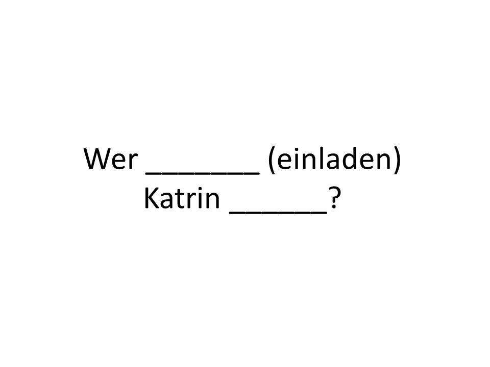 Wer _______ (einladen) Katrin ______