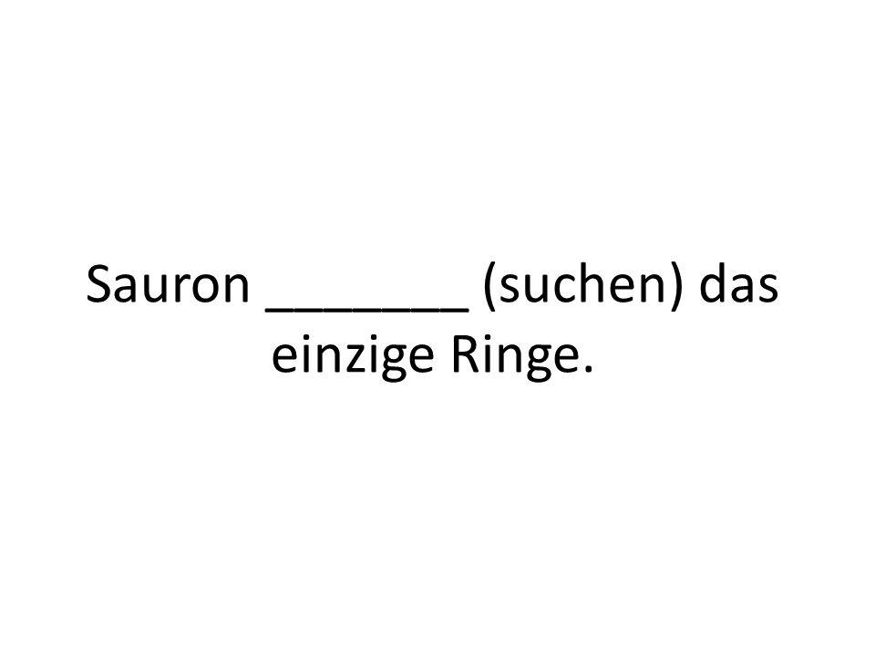 Sauron _______ (suchen) das einzige Ringe.