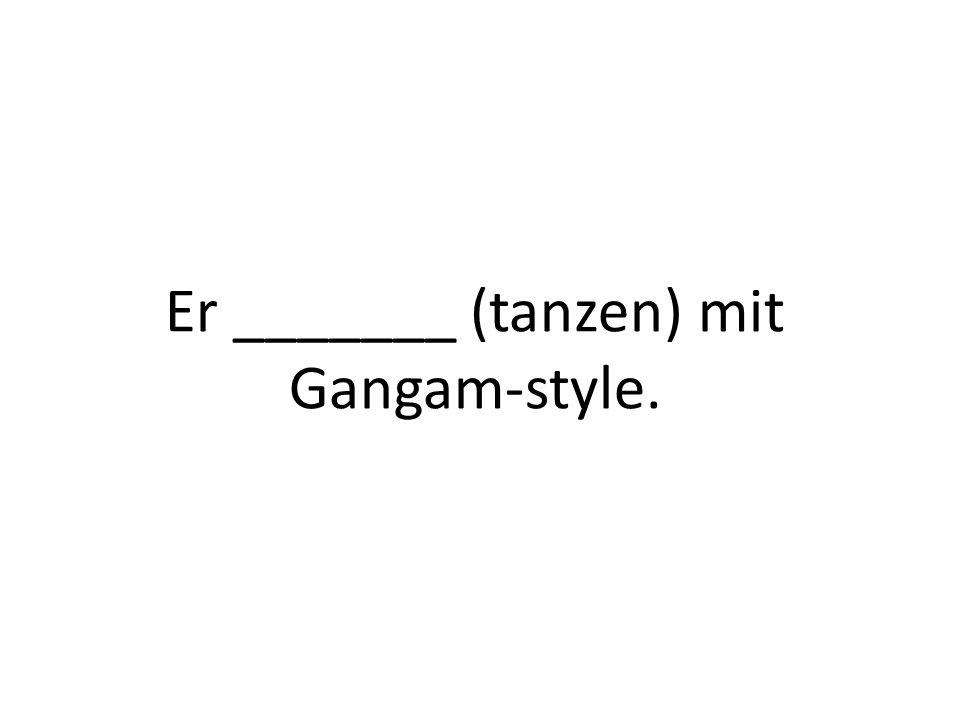Er _______ (tanzen) mit Gangam-style.