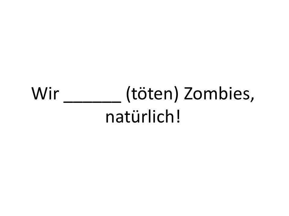 Wir ______ (töten) Zombies, natürlich!
