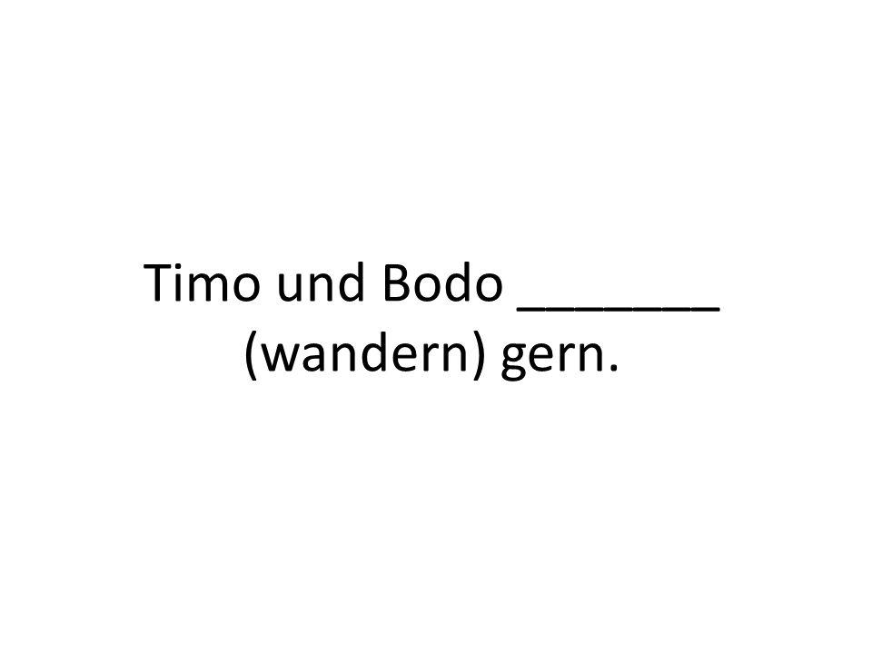Timo und Bodo _______ (wandern) gern.