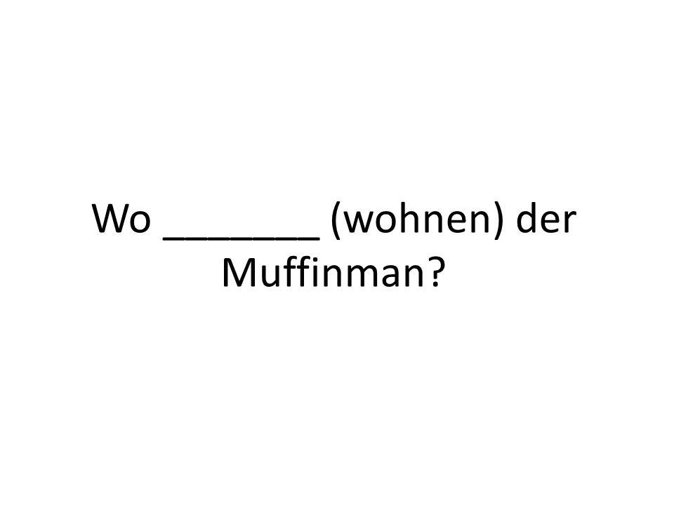 Wo _______ (wohnen) der Muffinman?