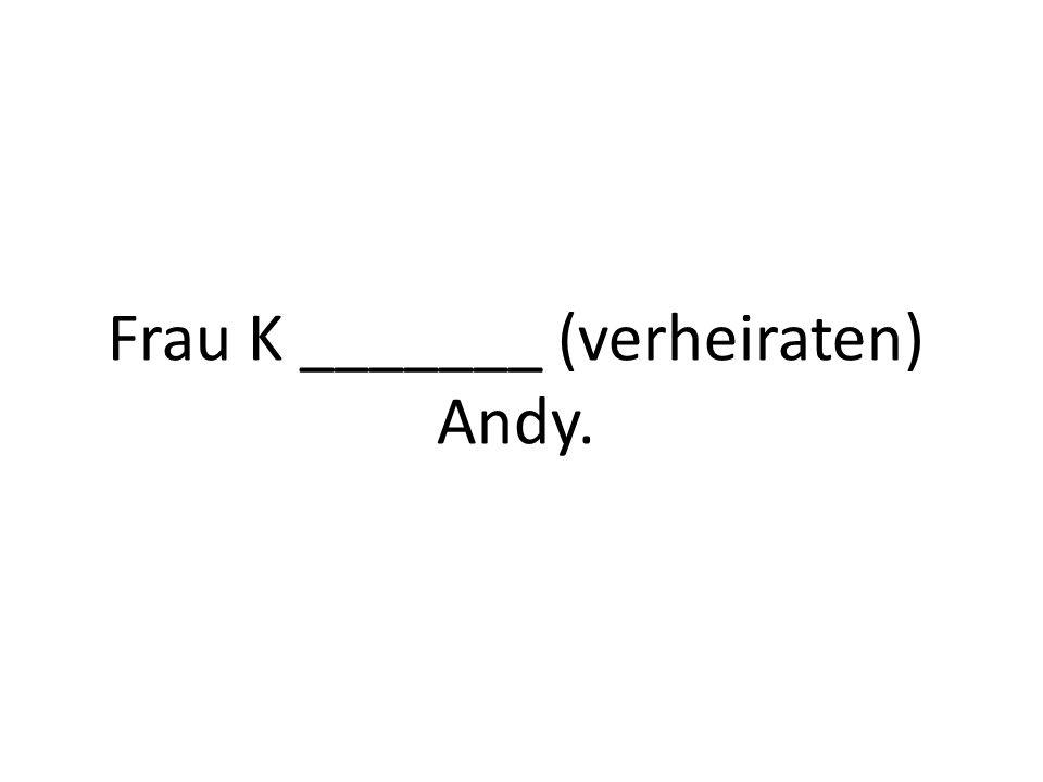 Frau K _______ (verheiraten) Andy.