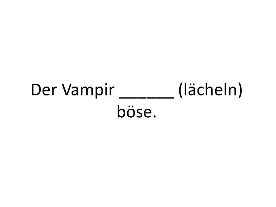 Der Vampir ______ (lächeln) böse.