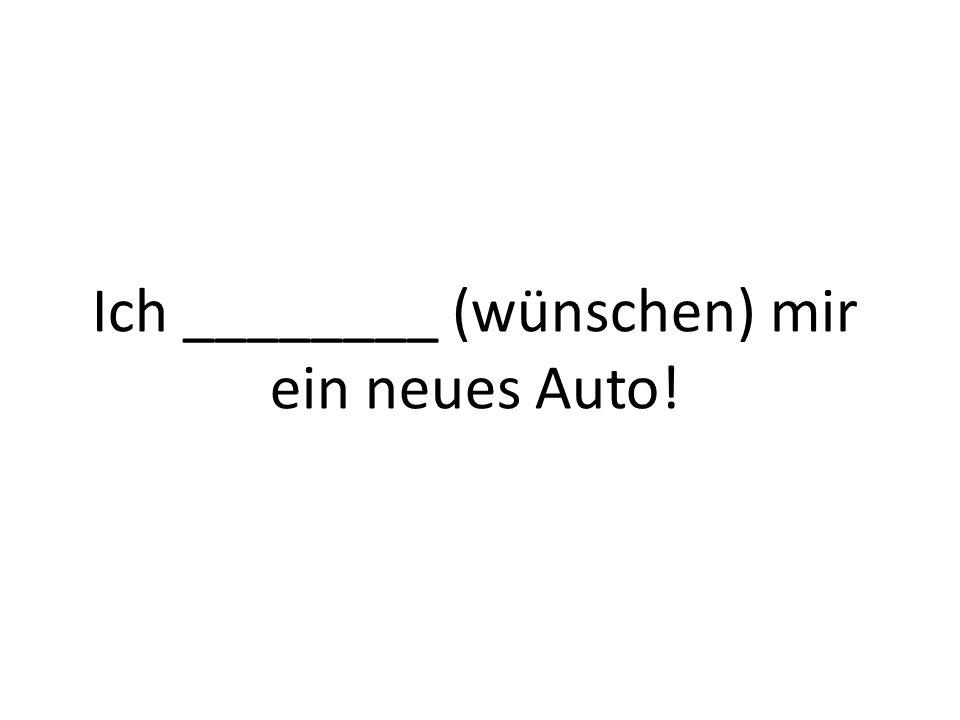 Ich ________ (wünschen) mir ein neues Auto!