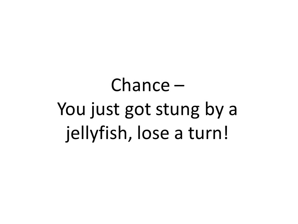 Chance – You just got stung by a jellyfish, lose a turn!