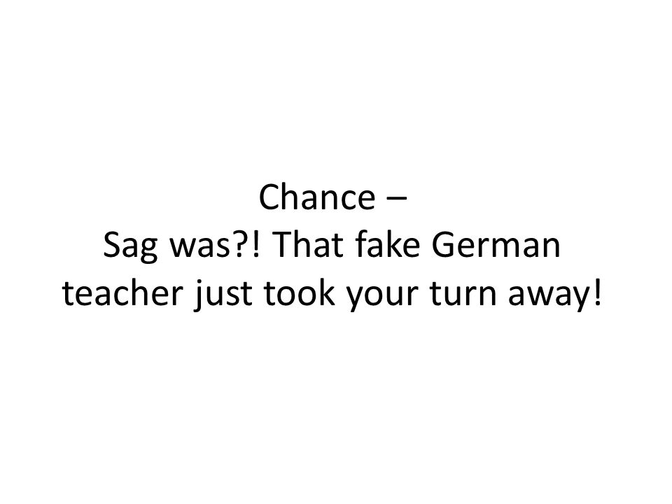 Chance – Sag was?! That fake German teacher just took your turn away!