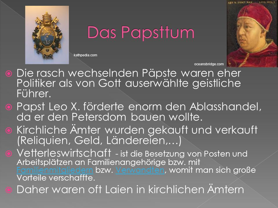 Die rasch wechselnden Päpste waren eher Politiker als von Gott auserwählte geistliche Führer. Papst Leo X. förderte enorm den Ablasshandel, da er den